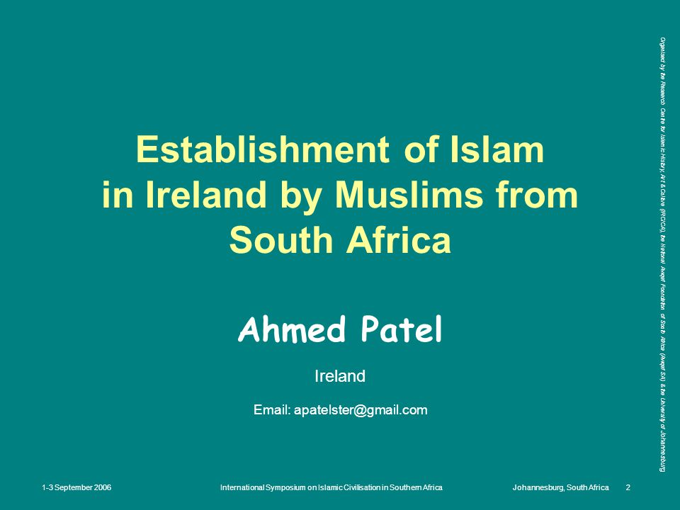 Organised by the Research Centre for Islamic History, Art & Culture (IRCICA), the National Awqaf Foundation of South Africa (Awqaf SA) & the University of Johannesburg 1-3 September 2006International Symposium on Islamic Civilisation in Southern AfricaJohannesburg, South Africa 2 Establishment of Islam in Ireland by Muslims from South Africa Ahmed Patel Ireland Email: apatelster@gmail.com
