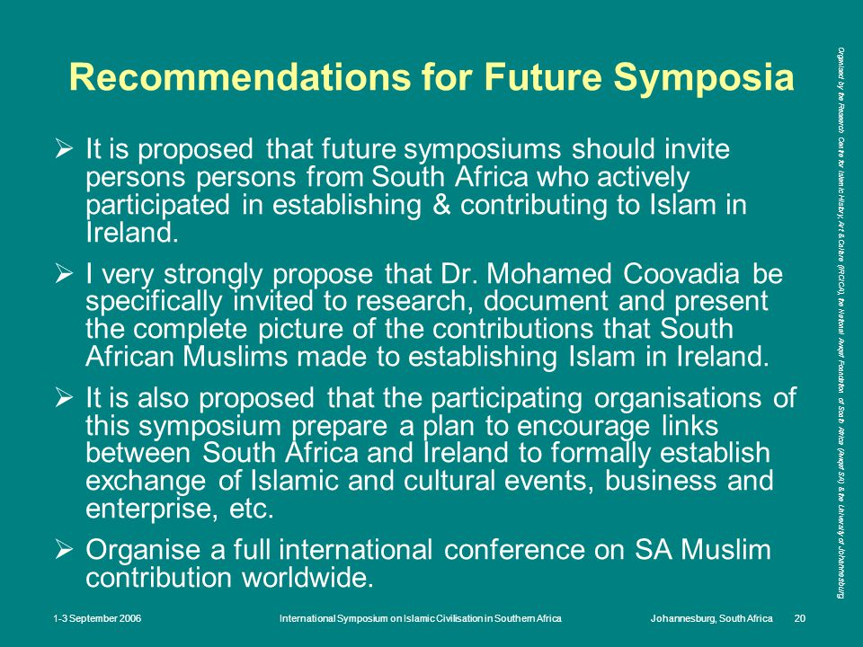 Organised by the Research Centre for Islamic History, Art & Culture (IRCICA), the National Awqaf Foundation of South Africa (Awqaf SA) & the University of Johannesburg 1-3 September 2006International Symposium on Islamic Civilisation in Southern AfricaJohannesburg, South Africa 20 Recommendations for Future Symposia  It is proposed that future symposiums should invite persons persons from South Africa who actively participated in establishing & contributing to Islam in Ireland.