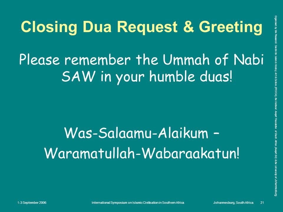 Organised by the Research Centre for Islamic History, Art & Culture (IRCICA), the National Awqaf Foundation of South Africa (Awqaf SA) & the University of Johannesburg 1-3 September 2006International Symposium on Islamic Civilisation in Southern AfricaJohannesburg, South Africa 21 Closing Dua Request & Greeting Please remember the Ummah of Nabi SAW in your humble duas.