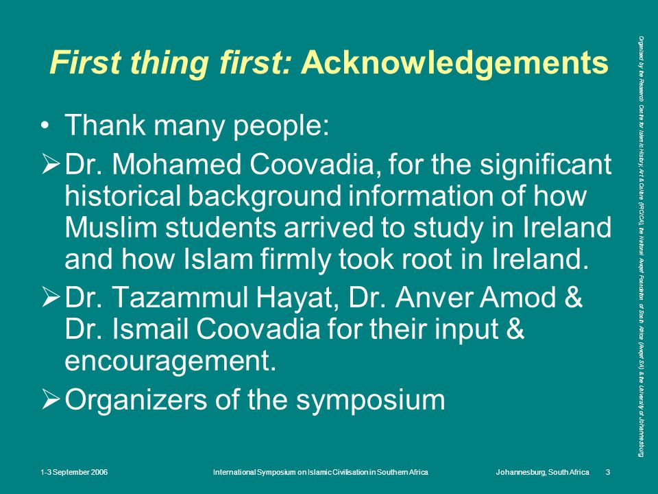 Organised by the Research Centre for Islamic History, Art & Culture (IRCICA), the National Awqaf Foundation of South Africa (Awqaf SA) & the University of Johannesburg 1-3 September 2006International Symposium on Islamic Civilisation in Southern AfricaJohannesburg, South Africa 3 First thing first: Acknowledgements Thank many people:  Dr.