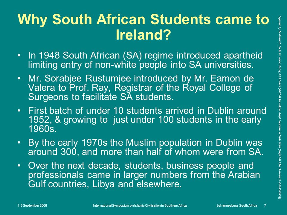 Organised by the Research Centre for Islamic History, Art & Culture (IRCICA), the National Awqaf Foundation of South Africa (Awqaf SA) & the University of Johannesburg 1-3 September 2006International Symposium on Islamic Civilisation in Southern AfricaJohannesburg, South Africa 7 Why South African Students came to Ireland.