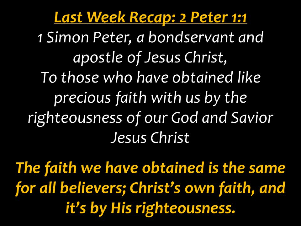 Last Week Recap: 2 Peter 1:1 1 Simon Peter, a bondservant and apostle of Jesus Christ, To those who have obtained like precious faith with us by the r