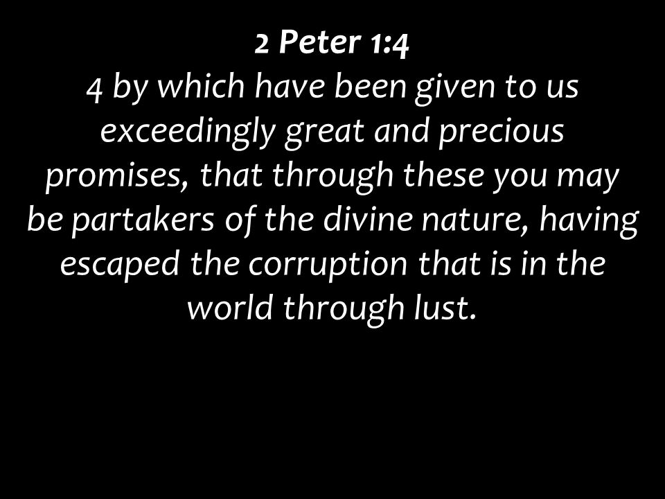 2 Peter 1:4 4 by which have been given to us exceedingly great and precious promises, that through these you may be partakers of the divine nature, ha