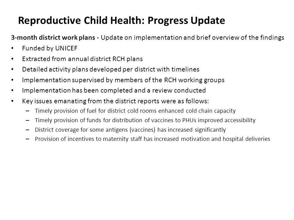 Reproductive Child Health: Progress Update Development of the 6 month district plans (update on progress to date) The basis of the 6 month plan is to maintain the success accrued by the 3 month plan (full scale implementation will commence next year with capital expenditure and the three and six month plans deliver essential operational activities) The plan was developed in July 2009 during a meeting at Hill Valley The focus of the plan is to improve access to service delivery and includes: – Outreach allowances to PHU staff – Fuel for district cold rooms and outreach activities – Incentives for maternity staff to reduce hospital charges – Maintenance of cold chain and vehicles – Support to DHMTs to conduct regular supportive supervision Plan has been submitted to DFID (the plan is funded by DFID from September and disbursed through UNICEF) Development of central costed plan Need to ensure that the four central programmes of Child Health, Reproductive Health, Nutrition and School and Adolescent Health are funded to ensure effective supervision, dissemination/distribution of guidelines and protocols