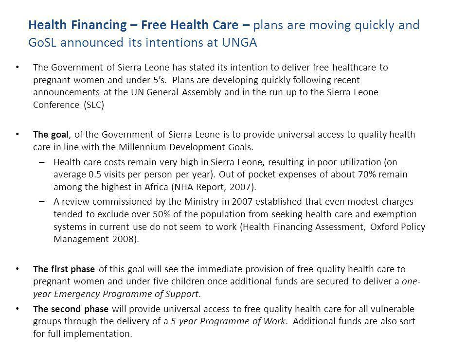 Health Financing – Free Health Care – it will deliver on this through attracting funds at the Sierra Leone Conference PHASE 1 : free quality health services for pregnant women and under five children: Phase 1 Proposal Development Stage (August-November 2009) – working with development partners to establish what evidenced-based strategies need to be put in place to successfully implement this policy and how much it will cost.