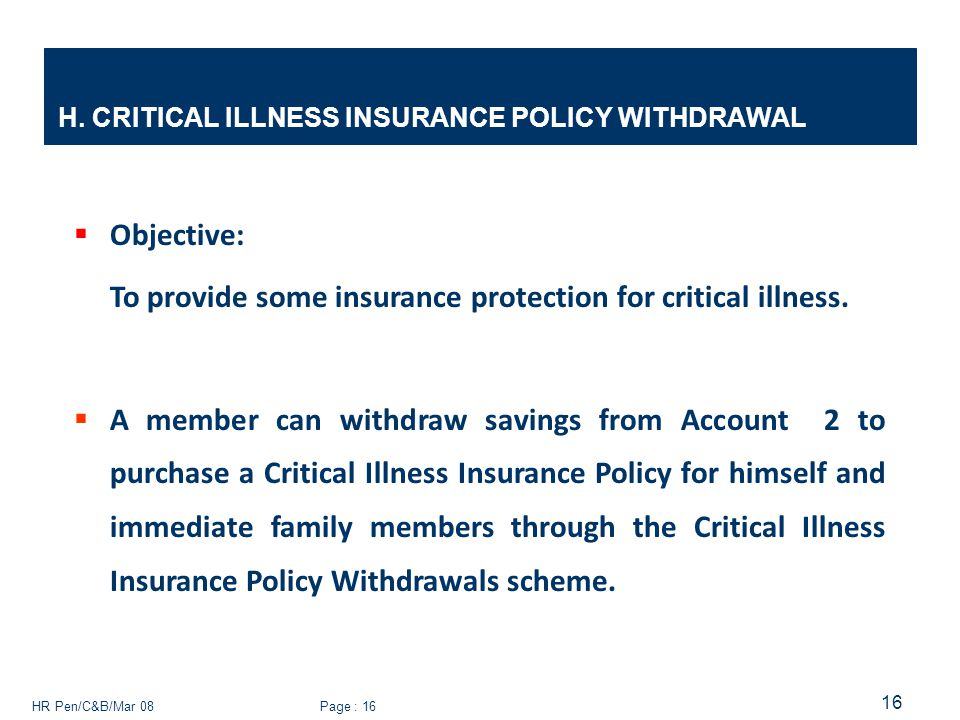 HR Pen/C&B/Mar 08 Page : 16 16 H. CRITICAL ILLNESS INSURANCE POLICY WITHDRAWAL  Objective: To provide some insurance protection for critical illness.