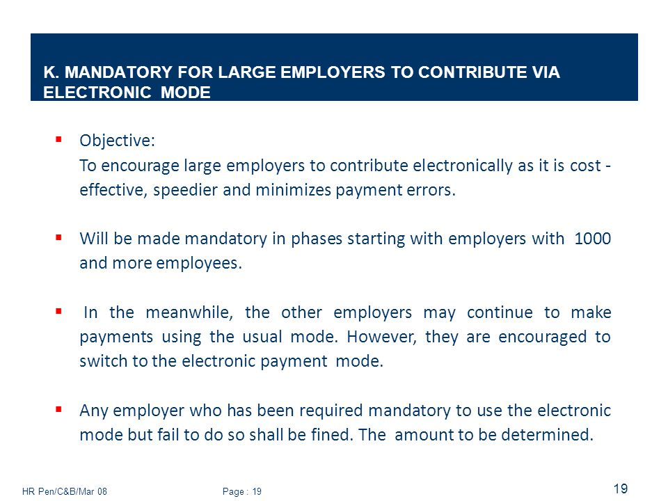 HR Pen/C&B/Mar 08 Page : 19 19 K. MANDATORY FOR LARGE EMPLOYERS TO CONTRIBUTE VIA ELECTRONIC MODE  Objective: To encourage large employers to contrib
