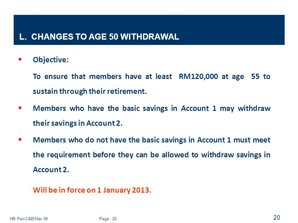 HR Pen/C&B/Mar 08 Page : 20 20 L. CHANGES TO AGE 50 WITHDRAWAL  Objective: To ensure that members have at least RM120,000 at age 55 to sustain throug
