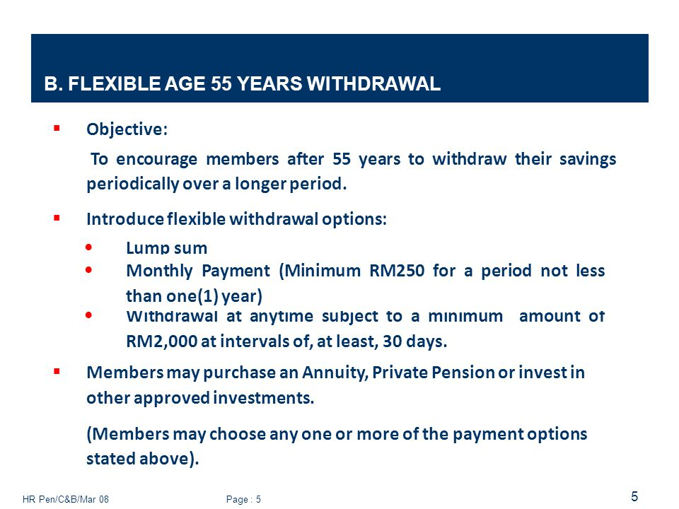 HR Pen/C&B/Mar 08 Page : 5 5 B. FLEXIBLE AGE 55 YEARS WITHDRAWAL  Objective: To encourage members after 55 years to withdraw their savings periodical