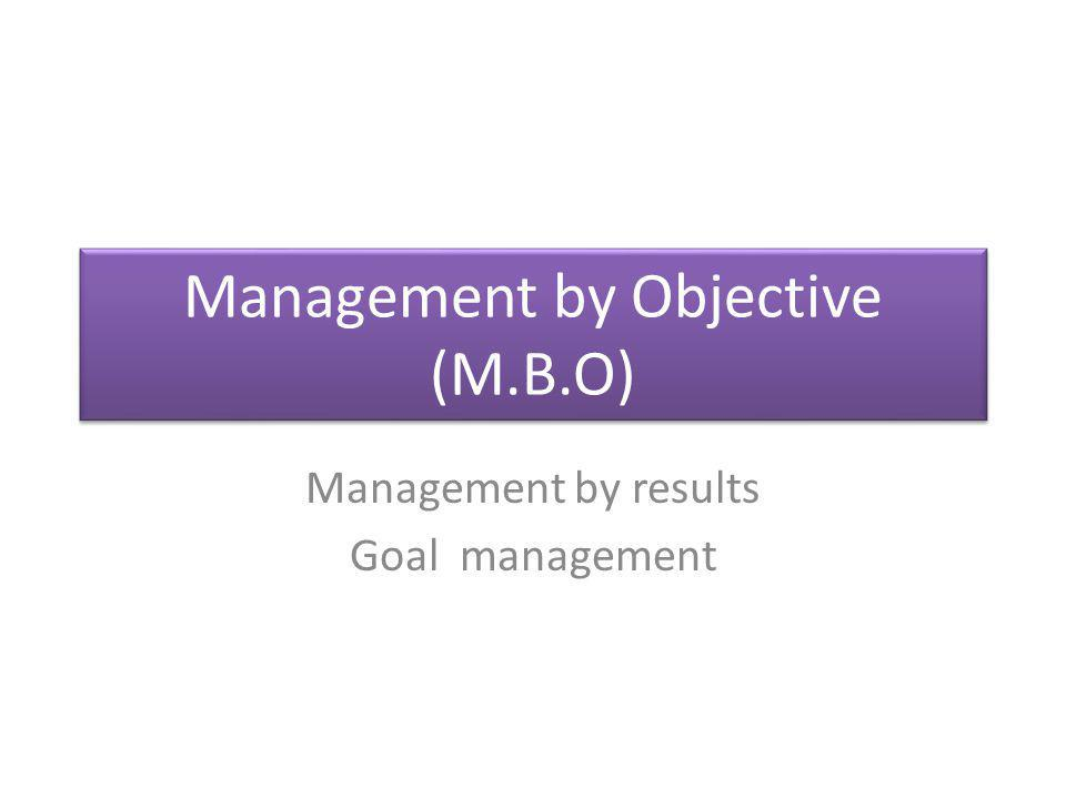 Management by Objective (M.B.O) Management by results Goal management