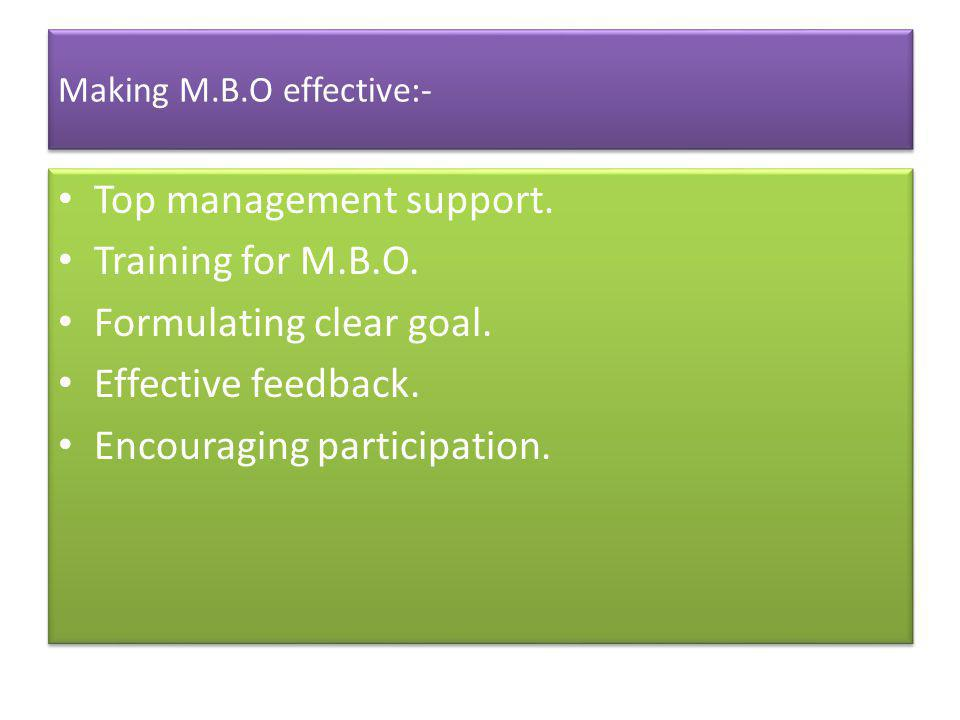 Making M.B.O effective:- Top management support. Training for M.B.O. Formulating clear goal. Effective feedback. Encouraging participation. Top manage