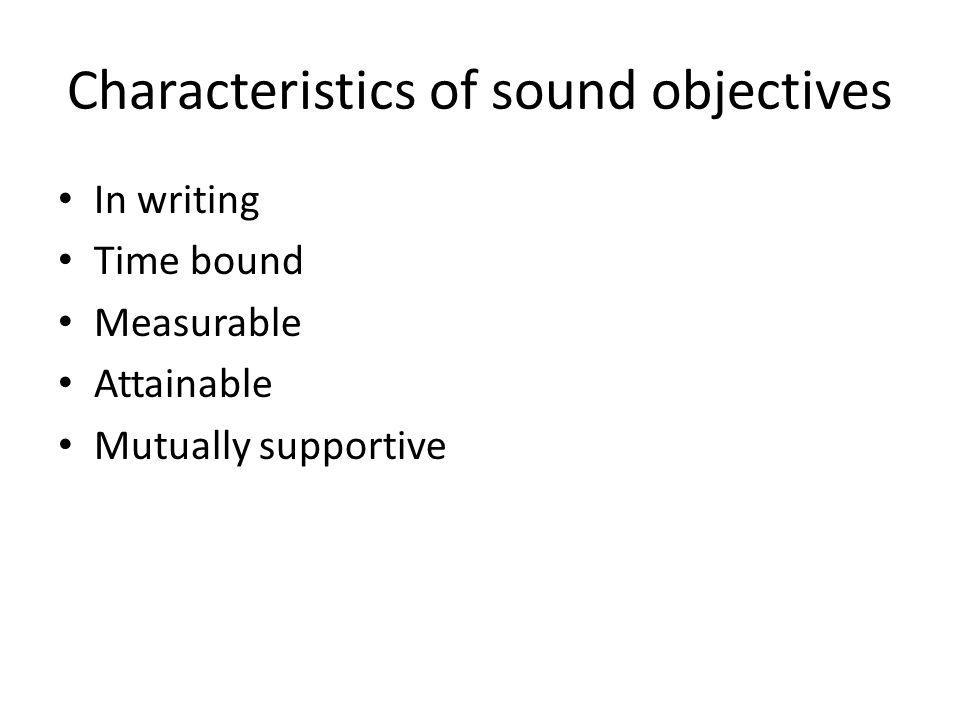 Characteristics of sound objectives In writing Time bound Measurable Attainable Mutually supportive