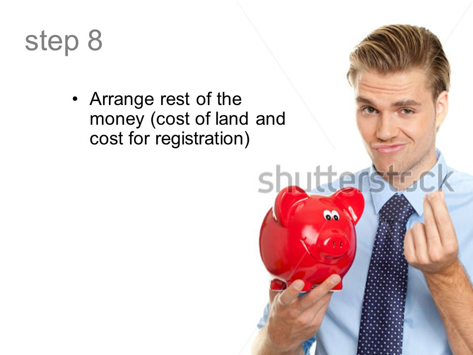 step 8 Arrange rest of the money (cost of land and cost for registration)