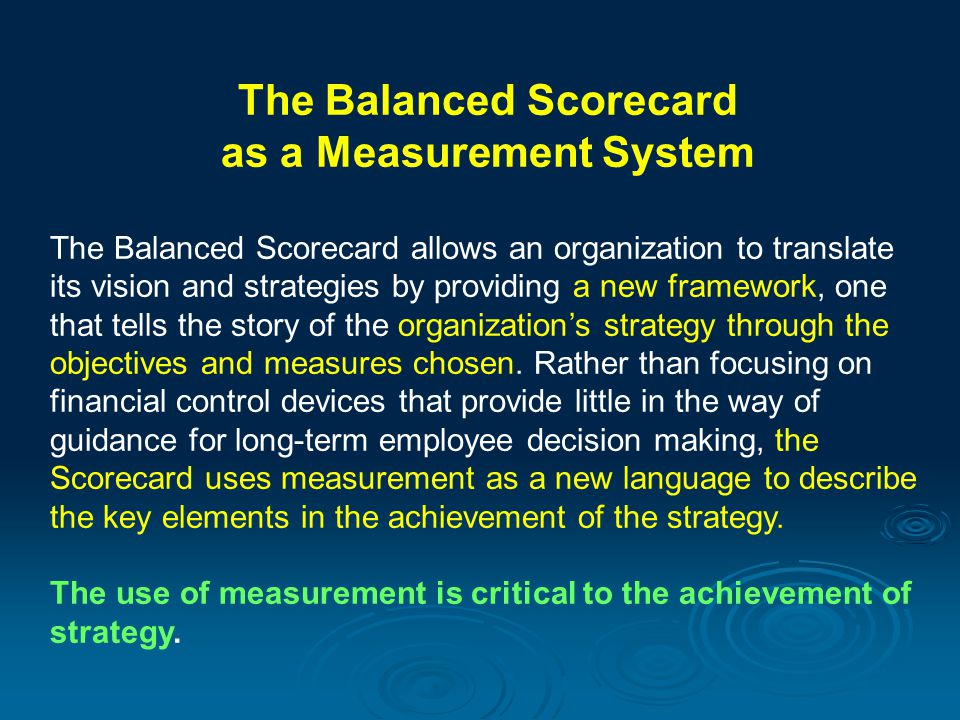 The Balanced Scorecard as a Measurement System The Balanced Scorecard allows an organization to translate its vision and strategies by providing a new