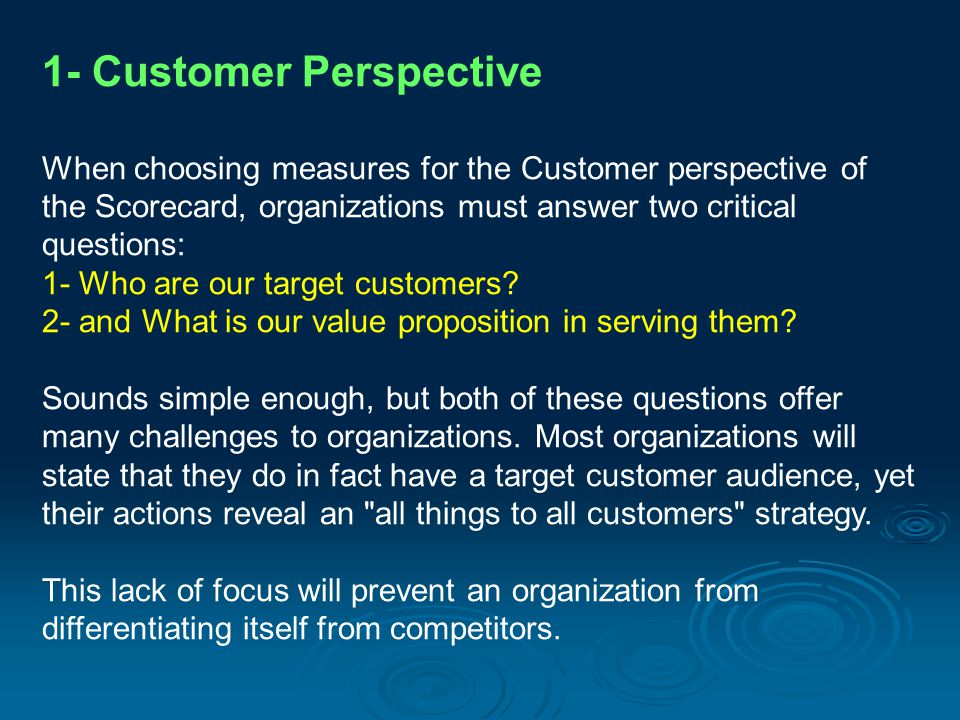 1- Customer Perspective When choosing measures for the Customer perspective of the Scorecard, organizations must answer two critical questions: 1- Who