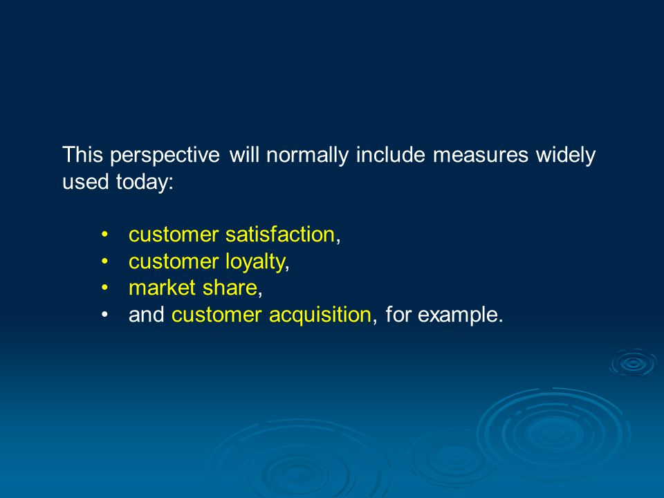 This perspective will normally include measures widely used today: customer satisfaction, customer loyalty, market share, and customer acquisition, fo