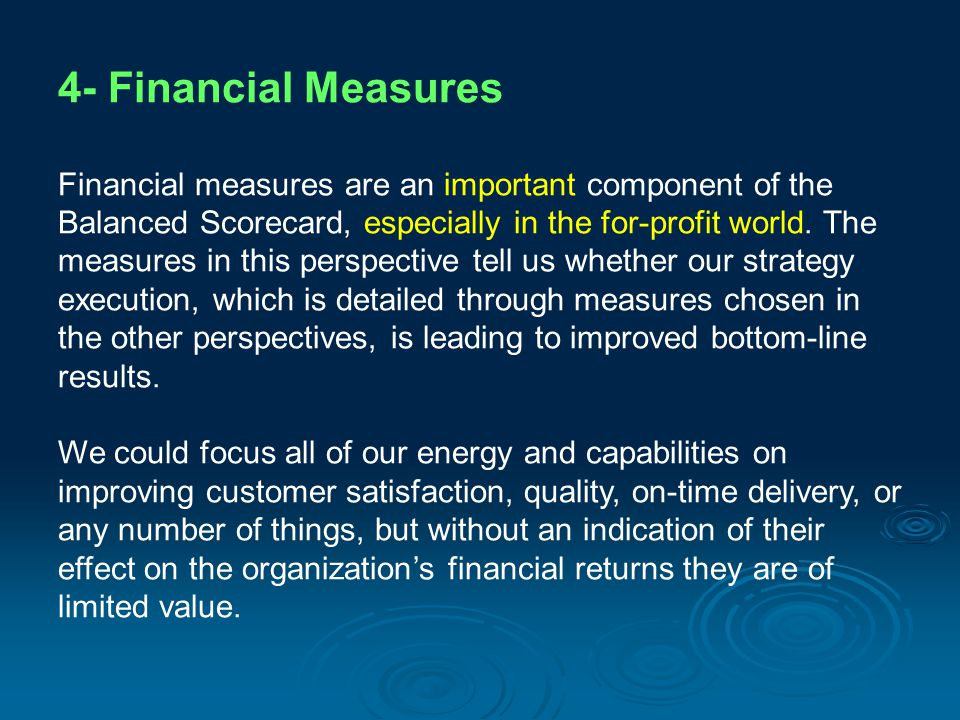 4- Financial Measures Financial measures are an important component of the Balanced Scorecard, especially in the for-profit world. The measures in thi