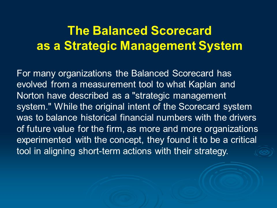 The Balanced Scorecard as a Strategic Management System For many organizations the Balanced Scorecard has evolved from a measurement tool to what Kapl