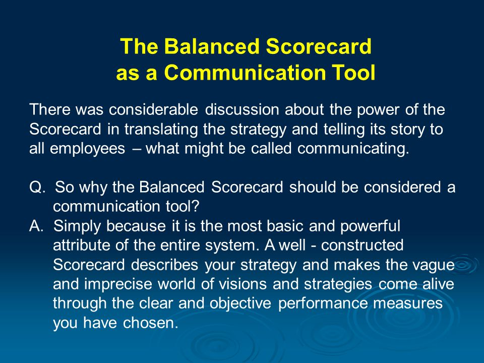 The Balanced Scorecard as a Communication Tool There was considerable discussion about the power of the Scorecard in translating the strategy and tell
