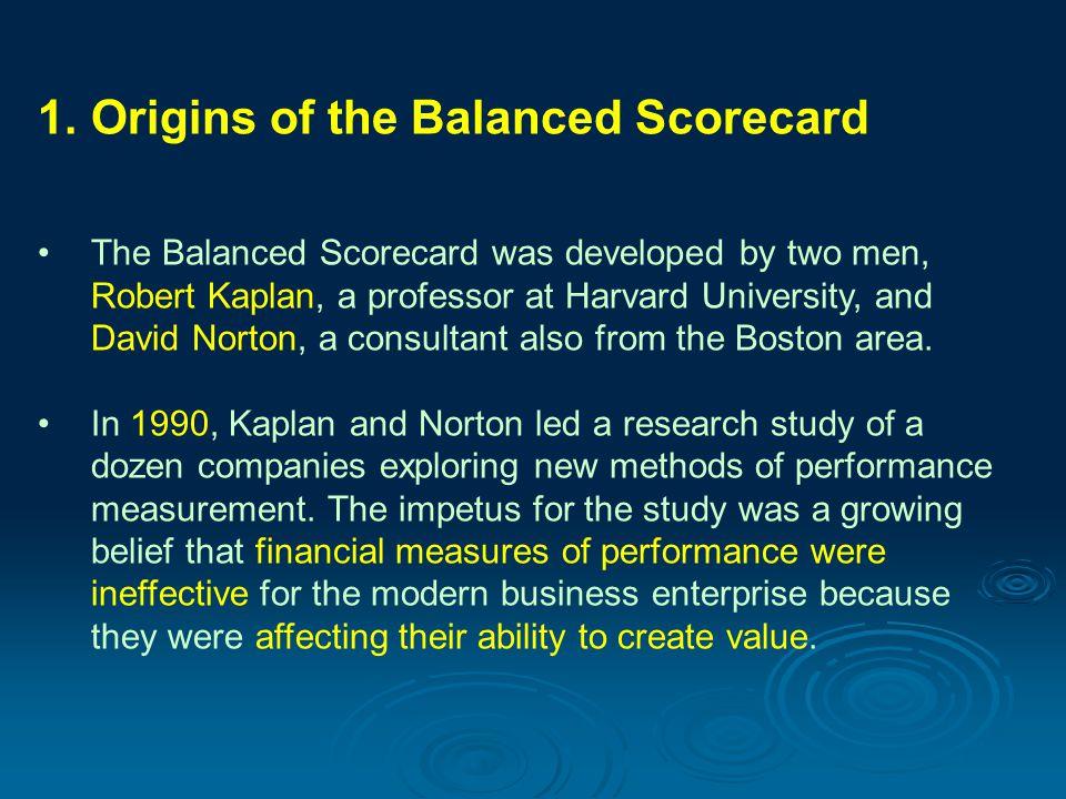 1. Origins of the Balanced Scorecard The Balanced Scorecard was developed by two men, Robert Kaplan, a professor at Harvard University, and David Nort