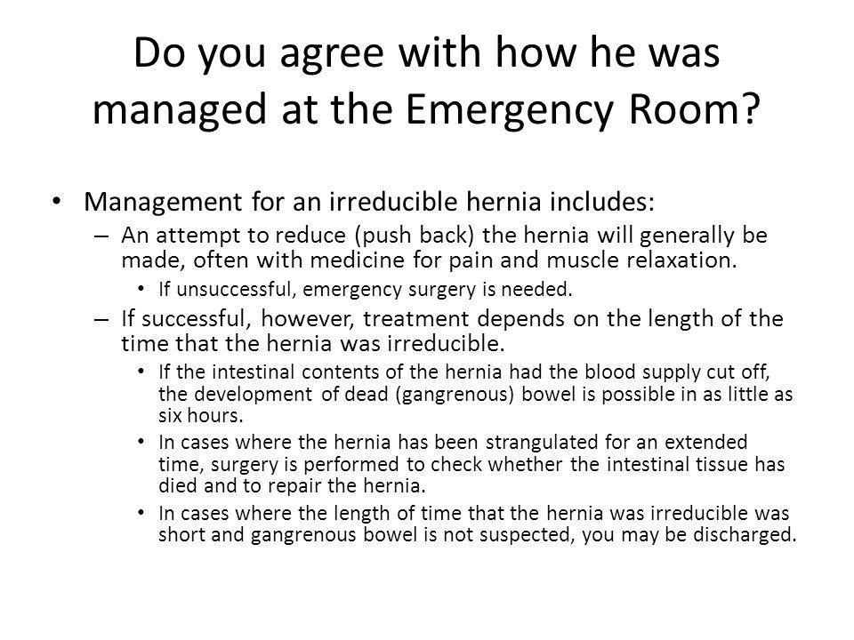 Do you agree with how he was managed at the Emergency Room? Management for an irreducible hernia includes: – An attempt to reduce (push back) the hern