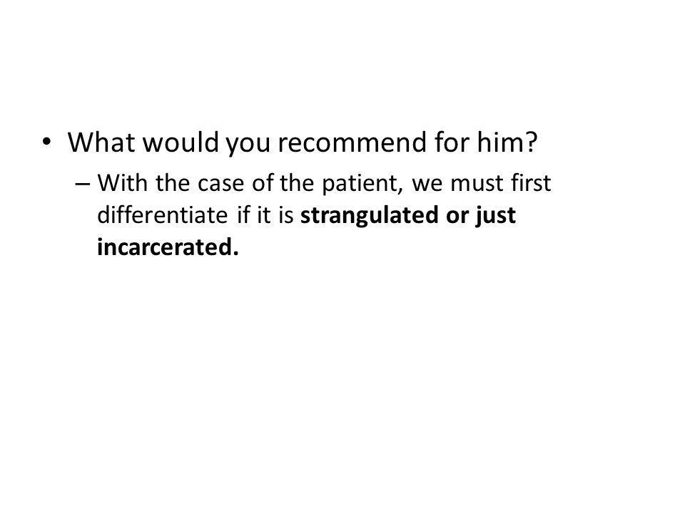 What would you recommend for him? – With the case of the patient, we must first differentiate if it is strangulated or just incarcerated.