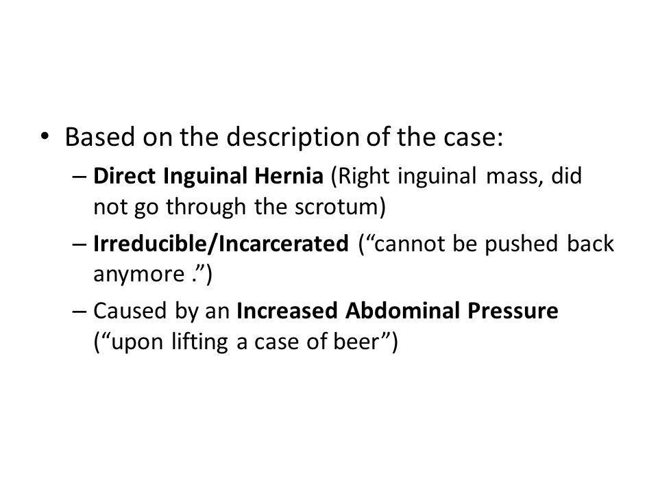 "Based on the description of the case: – Direct Inguinal Hernia (Right inguinal mass, did not go through the scrotum) – Irreducible/Incarcerated (""cann"