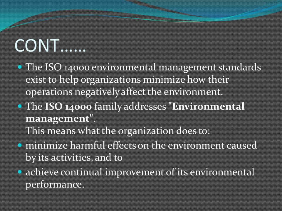 CONT…… The ISO 14000 environmental management standards exist to help organizations minimize how their operations negatively affect the environment. T