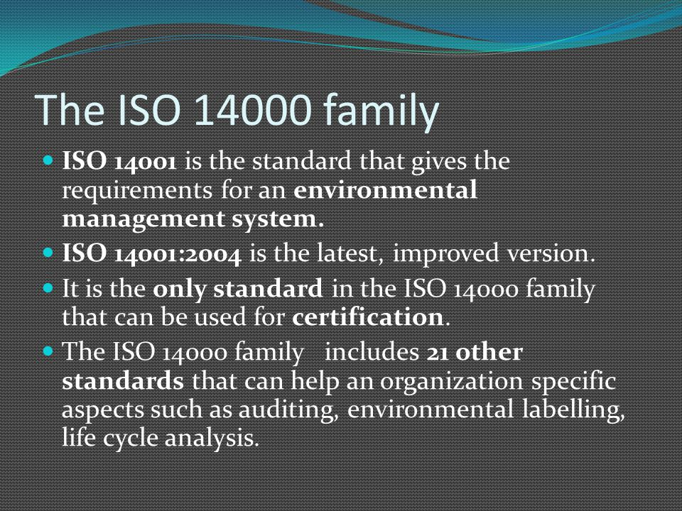 The ISO 14000 family ISO 14001 is the standard that gives the requirements for an environmental management system. ISO 14001:2004 is the latest, impro