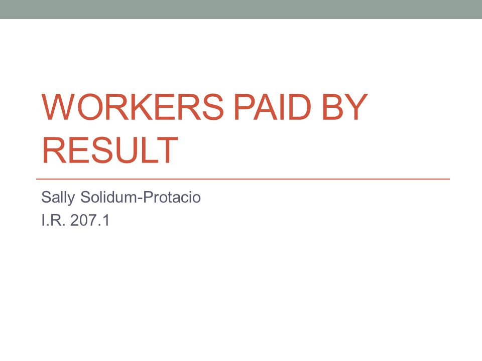 WORKERS PAID BY RESULT Sally Solidum-Protacio I.R. 207.1