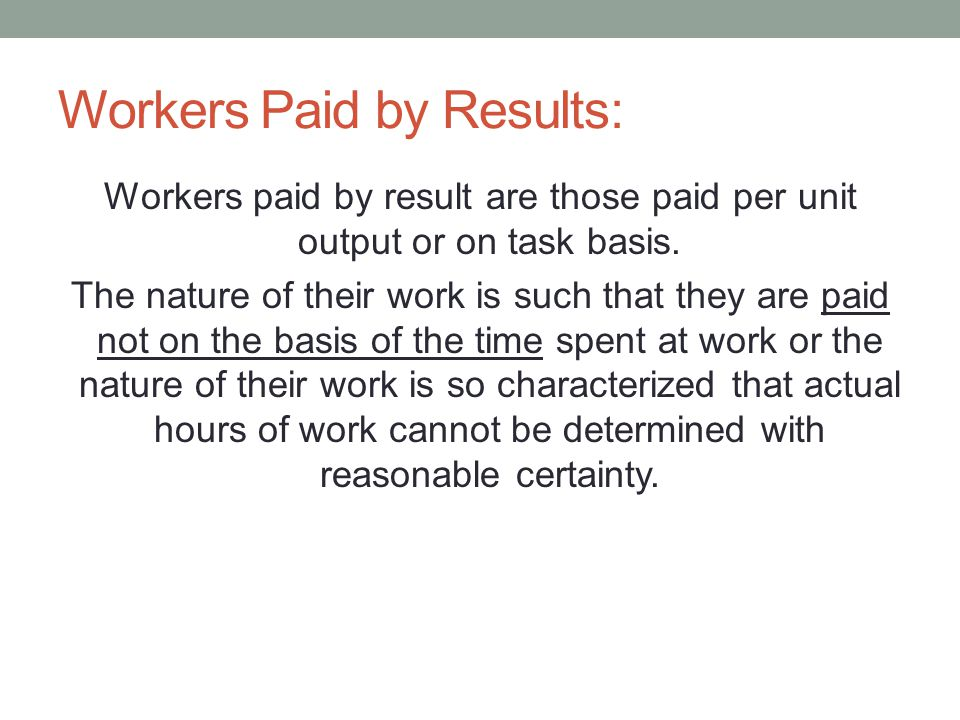Workers Paid by Results: Workers paid by result are those paid per unit output or on task basis. The nature of their work is such that they are paid n