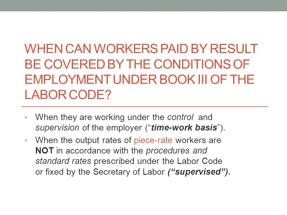 WHEN CAN WORKERS PAID BY RESULT BE COVERED BY THE CONDITIONS OF EMPLOYMENT UNDER BOOK III OF THE LABOR CODE? When they are working under the control a