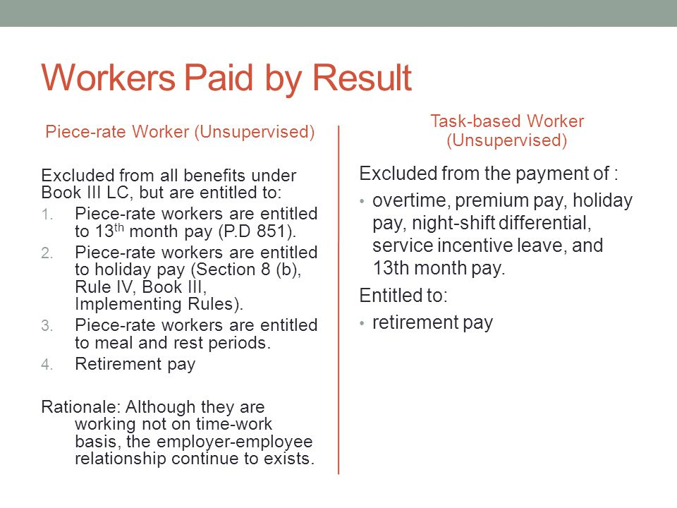 Workers Paid by Result Piece-rate Worker (Unsupervised) Excluded from all benefits under Book III LC, but are entitled to: 1.