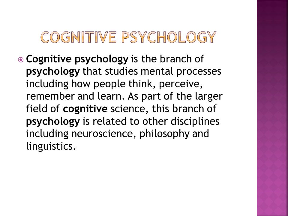  Cognitive psychology is the branch of psychology that studies mental processes including how people think, perceive, remember and learn. As part of