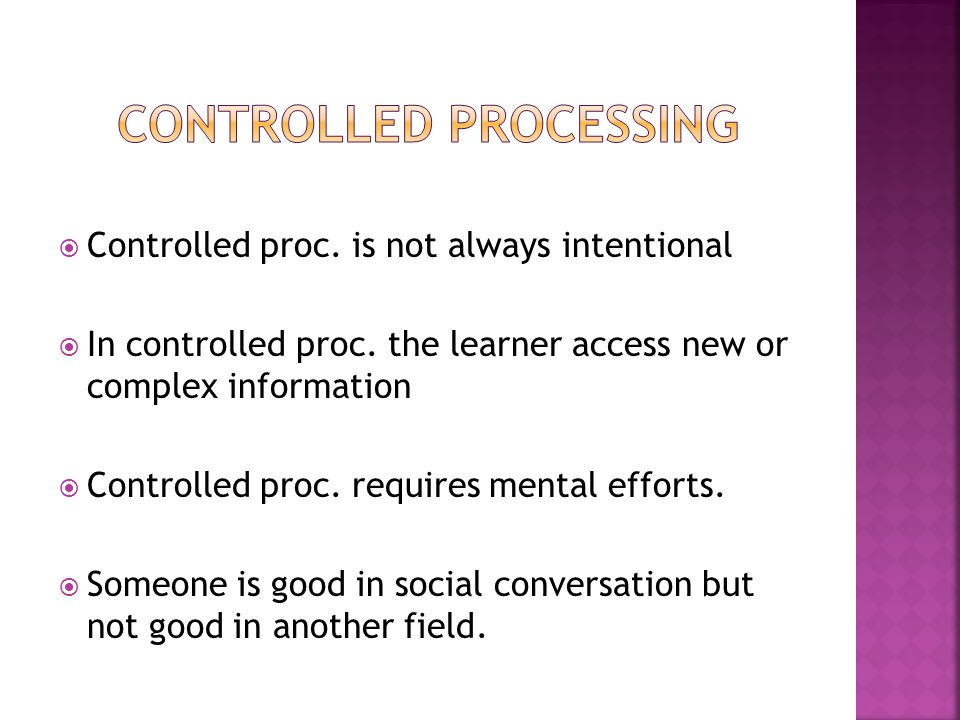  Controlled proc. is not always intentional  In controlled proc. the learner access new or complex information  Controlled proc. requires mental ef