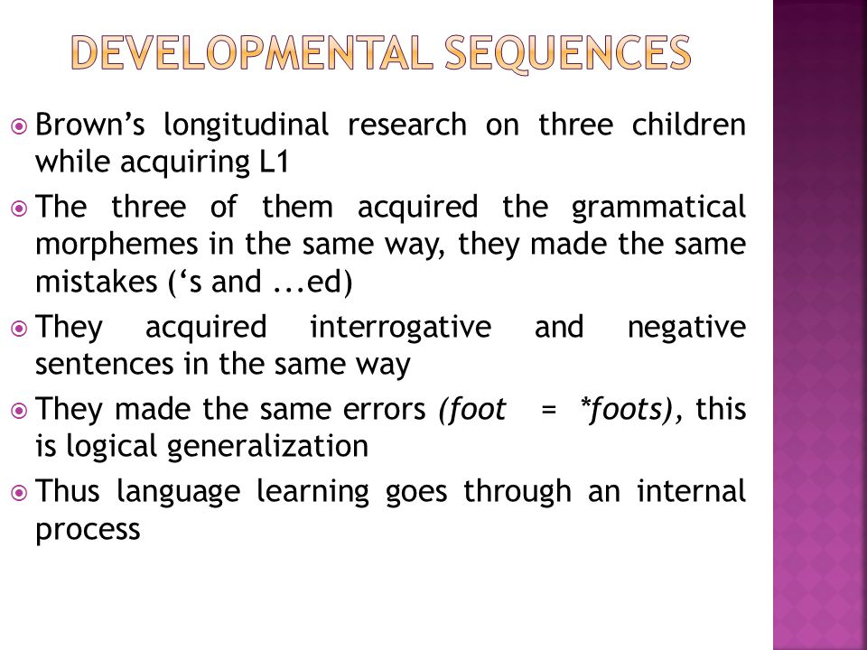  Brown's longitudinal research on three children while acquiring L1  The three of them acquired the grammatical morphemes in the same way, they made
