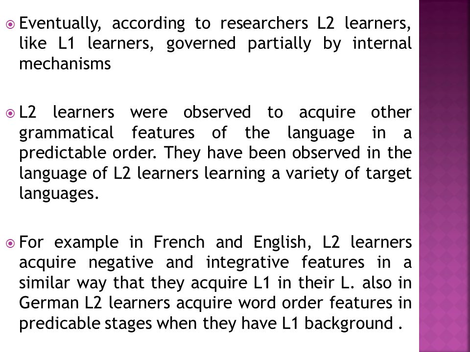  Eventually, according to researchers L2 learners, like L1 learners, governed partially by internal mechanisms  L2 learners were observed to acquire