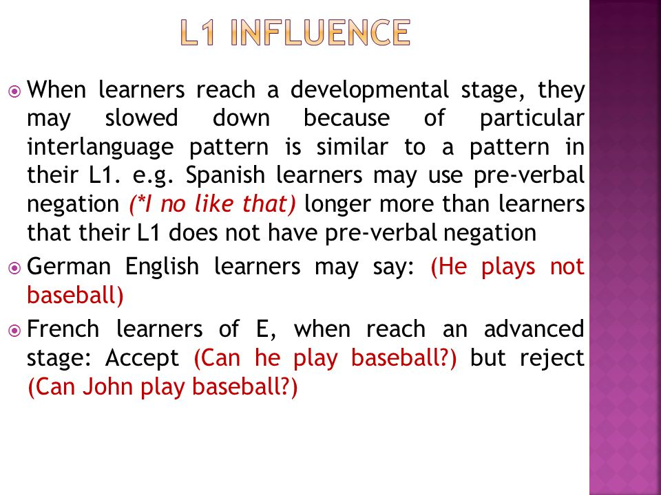  When learners reach a developmental stage, they may slowed down because of particular interlanguage pattern is similar to a pattern in their L1. e.g