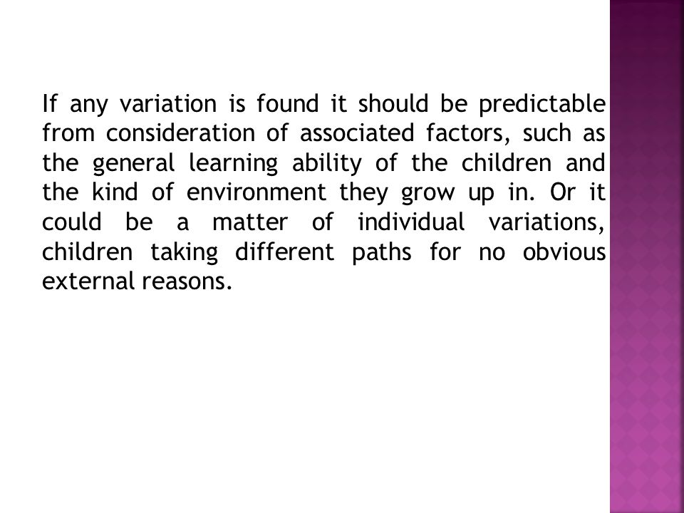 If any variation is found it should be predictable from consideration of associated factors, such as the general learning ability of the children and