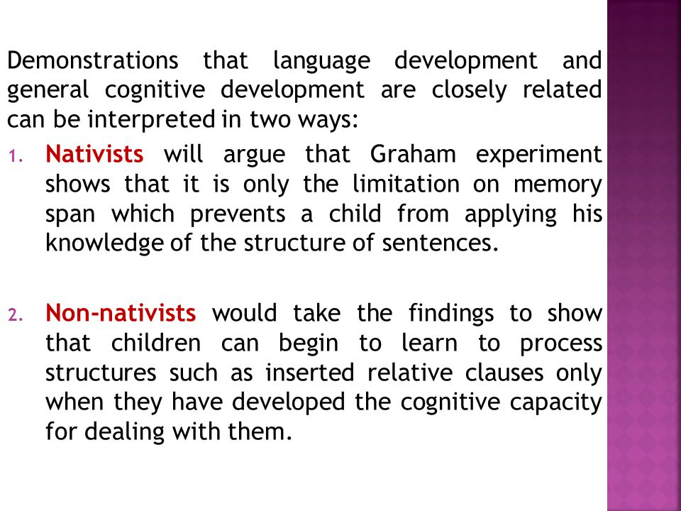 Demonstrations that language development and general cognitive development are closely related can be interpreted in two ways: 1. Nativists will argue