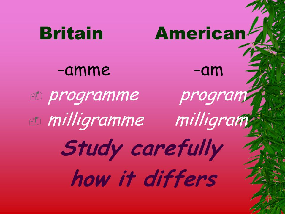 Britain American -amme -am  programme program  milligramme milligram Study carefully how it differs