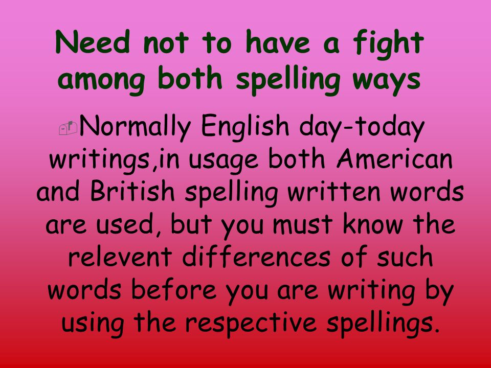 Need not to have a fight among both spelling ways  Normally English day-today writings,in usage both American and British spelling written words are used, but you must know the relevent differences of such words before you are writing by using the respective spellings.
