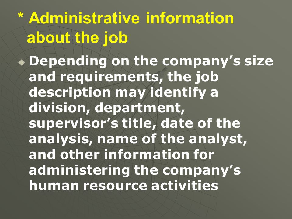 * Administrative information about the job   Depending on the company's size and requirements, the job description may identify a division, departme