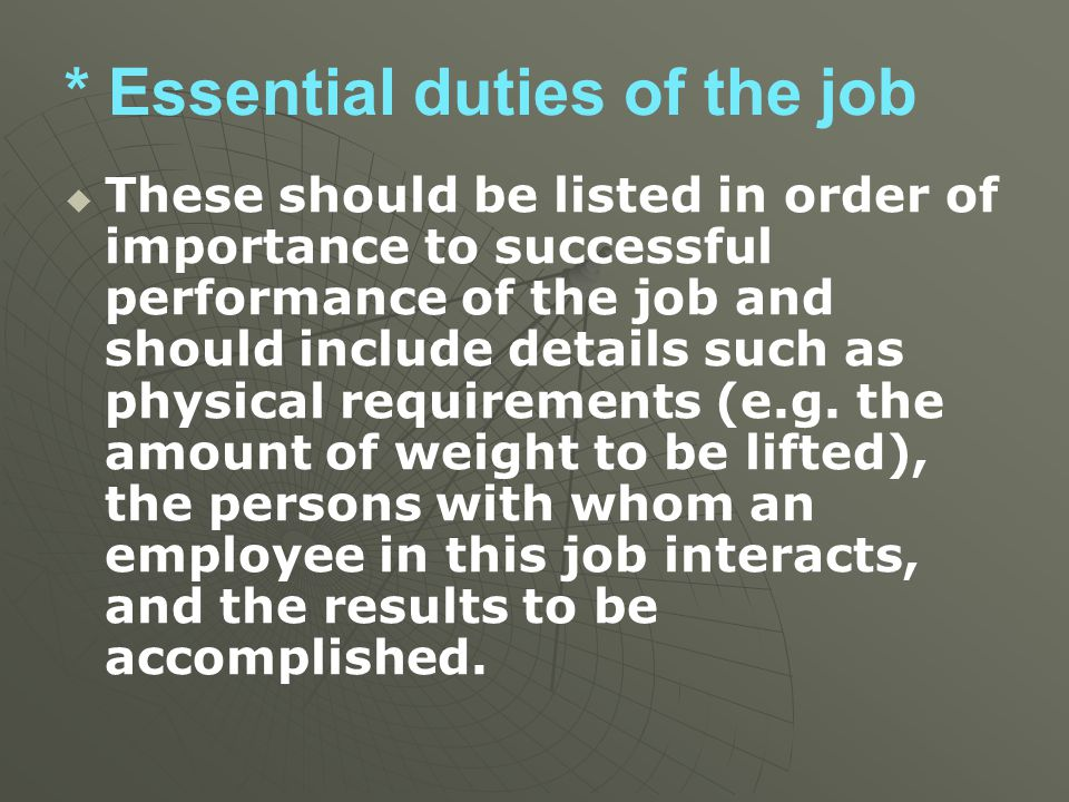 * Essential duties of the job   These should be listed in order of importance to successful performance of the job and should include details such a