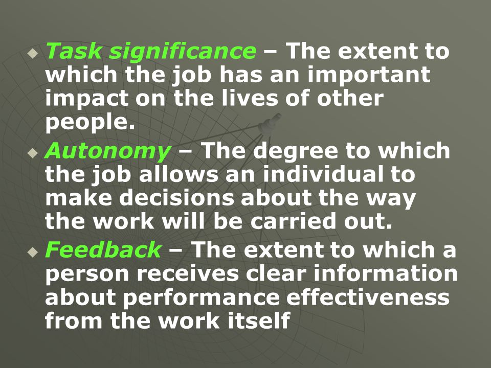  Task significance – The extent to which the job has an important impact on the lives of other people.   Autonomy – The degree to which the job a