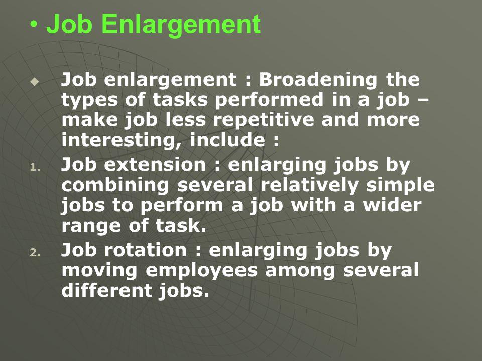Job Enlargement   Job enlargement : Broadening the types of tasks performed in a job – make job less repetitive and more interesting, include : 1. 1