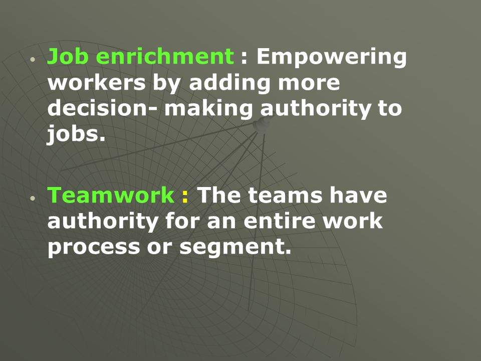 Job enrichment : Empowering workers by adding more decision- making authority to jobs. Teamwork : The teams have authority for an entire work process