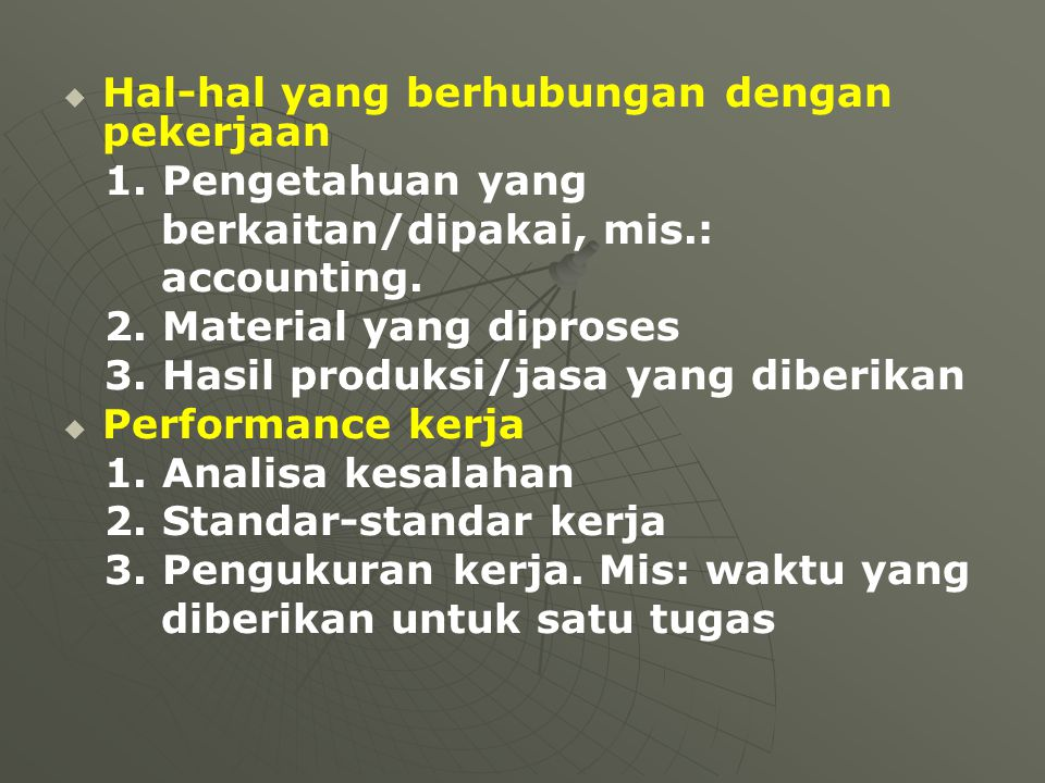   Hal-hal yang berhubungan dengan pekerjaan 1. Pengetahuan yang berkaitan/dipakai, mis.: accounting. 2. Material yang diproses 3. Hasil produksi/jas