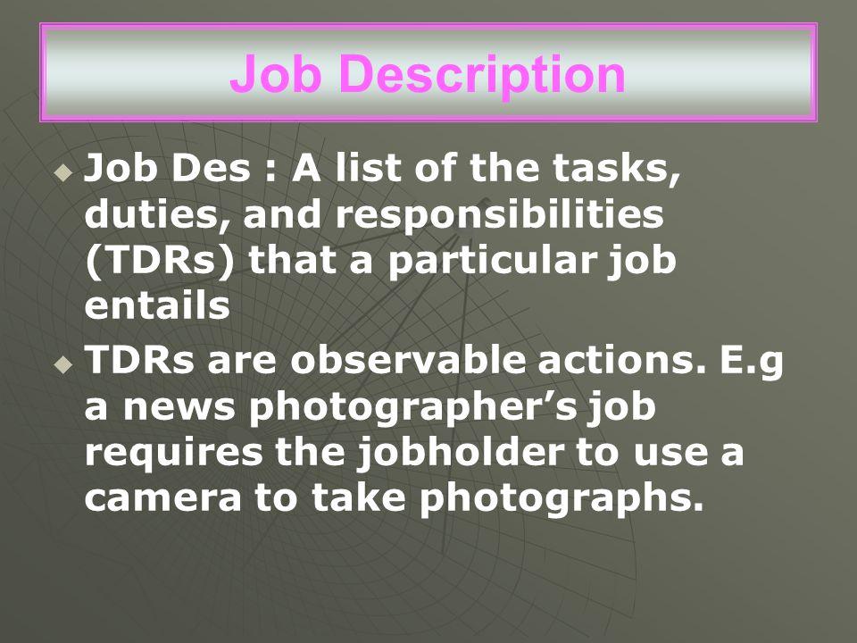 Job Description   Job Des : A list of the tasks, duties, and responsibilities (TDRs) that a particular job entails   TDRs are observable actions.