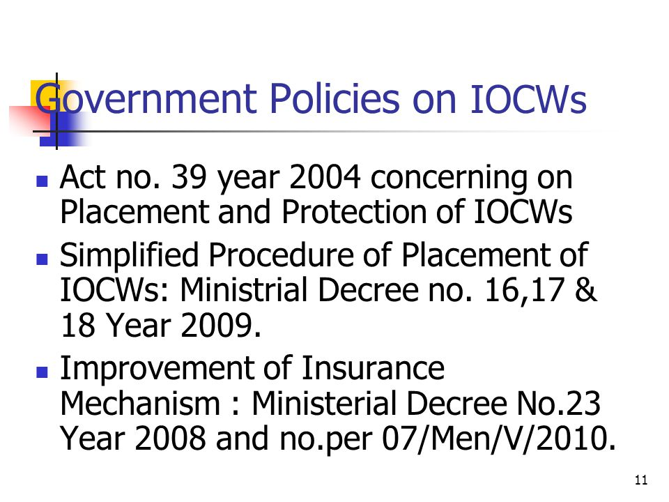 11 Government Policies on IOCWs Act no. 39 year 2004 concerning on Placement and Protection of IOCWs Simplified Procedure of Placement of IOCWs: Minis